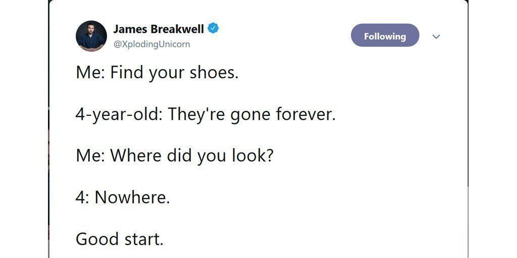 James Breakwell - Find your shoes. 4 year old - they're gone forever. Me: Where did you look? 4: Nowhere. Good Start