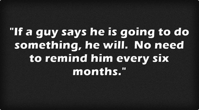 If a guy says he is going to do something, he will.  No need to remind him every six months.