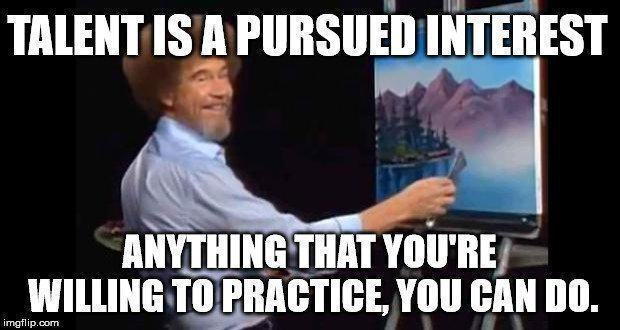 Bob Ross - Talent is a Pursued Interest. Anything That You're Willing to Practice, You Can Do.