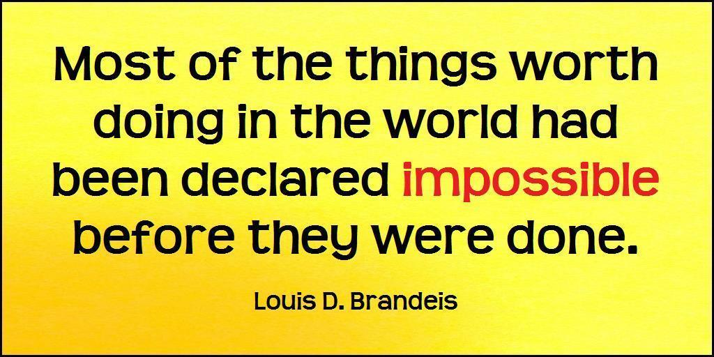 Most of the things worth doing in the world have been declared impossible before they were done.